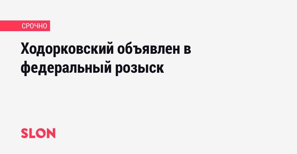 Ходорковский объявлен в федеральный розыск