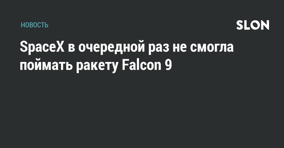 SpaceX в очередной раз не смогла поймать ракету Falcon 9