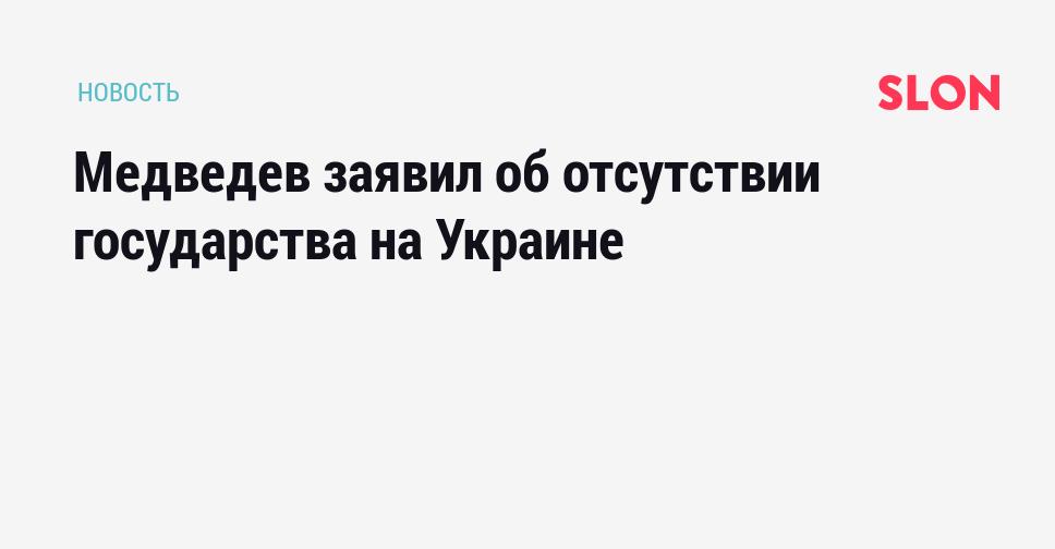 знала медведев заявил об отсутствии государства на украине группы компаний