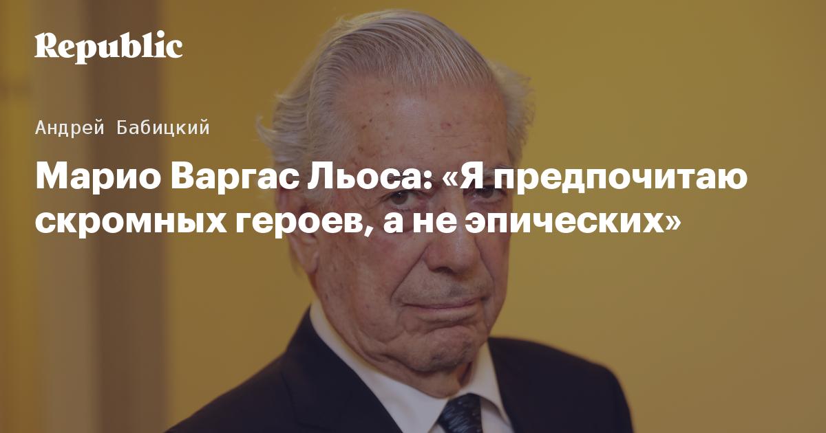 Марио Варгас Льоса: «Я предпочитаю скромных героев, а не эпических»